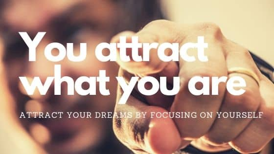 You attract what you are and all that you focus on